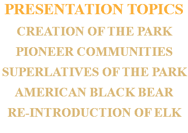 PRESENTATION TOPICS CREATION OF THE PARK PIONEER COMMUNITIES SUPERLATIVES OF THE PARK AMERICAN BLACK BEAR RE-INTRODUCTION OF ELK