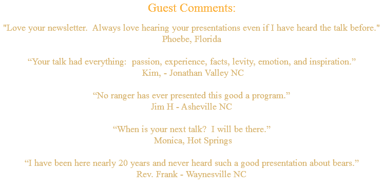"Guest Comments: ""Love your newsletter. Always love hearing your presentations even if I have heard the talk before."" Phoebe, Florida ""Your talk had everything: passion, experience, facts, levity, emotion, and inspiration."" Kim, - Jonathan Valley NC ""No ranger has ever presented this good a program."" Jim H - Asheville NC ""When is your next talk? I will be there."" Monica, Hot Springs ""I have been here nearly 20 years and never heard such a good presentation about bears."" Rev. Frank - Waynesville NC"